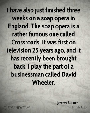 Jeremy Bulloch - I have also just finished three weeks on a soap opera in England. The soap opera is a rather famous one called Crossroads. It was first on television 25 years ago, and it has recently been brought back. I play the part of a businessman called David Wheeler.