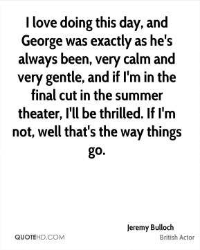 Jeremy Bulloch - I love doing this day, and George was exactly as he's always been, very calm and very gentle, and if I'm in the final cut in the summer theater, I'll be thrilled. If I'm not, well that's the way things go.
