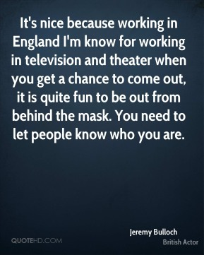 Jeremy Bulloch - It's nice because working in England I'm know for working in television and theater when you get a chance to come out, it is quite fun to be out from behind the mask. You need to let people know who you are.