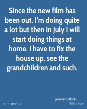Jeremy Bulloch - Since the new film has been out, I'm doing quite a lot but then in July I will start doing things at home. I have to fix the house up, see the grandchildren and such.