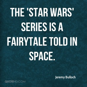 Jeremy Bulloch  - The 'Star Wars' series is a fairytale told in space.