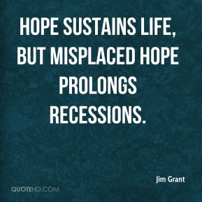 Jim Grant - Hope sustains life, but misplaced hope prolongs recessions.