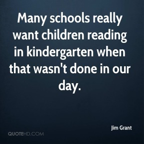 Jim Grant  - Many schools really want children reading in kindergarten when that wasn't done in our day.