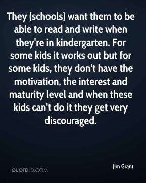 Jim Grant  - They (schools) want them to be able to read and write when they're in kindergarten. For some kids it works out but for some kids, they don't have the motivation, the interest and maturity level and when these kids can't do it they get very discouraged.