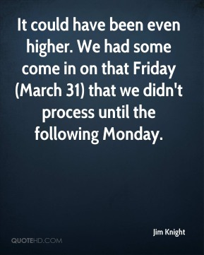 It could have been even higher. We had some come in on that Friday (March 31) that we didn't process until the following Monday.