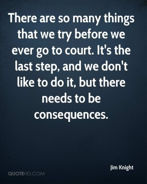 There are so many things that we try before we ever go to court. It's the last step, and we don't like to do it, but there needs to be consequences.