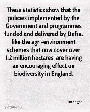 Jim Knight  - These statistics show that the policies implemented by the Government and programmes funded and delivered by Defra, like the agri-environment schemes that now cover over 1.2 million hectares, are having an encouraging effect on biodiversity in England.