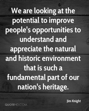 Jim Knight  - We are looking at the potential to improve people's opportunities to understand and appreciate the natural and historic environment that is such a fundamental part of our nation's heritage.