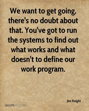 We want to get going, there's no doubt about that. You've got to run the systems to find out what works and what doesn't to define our work program.