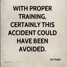 With proper training, certainly this accident could have been avoided.