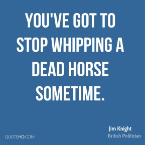 Jim Knight - You've got to stop whipping a dead horse sometime.