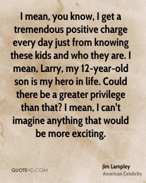 Jim Lampley - I mean, you know, I get a tremendous positive charge every day just from knowing these kids and who they are. I mean, Larry, my 12-year-old son is my hero in life. Could there be a greater privilege than that? I mean, I can't imagine anything that would be more exciting.