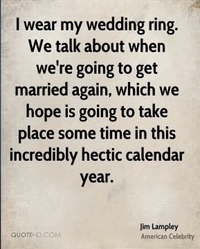 Jim Lampley - I wear my wedding ring. We talk about when we're going to get married again, which we hope is going to take place some time in this incredibly hectic calendar year.