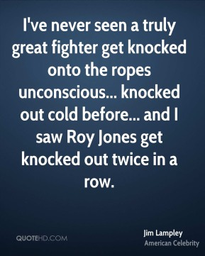 Jim Lampley - I've never seen a truly great fighter get knocked onto the ropes unconscious... knocked out cold before... and I saw Roy Jones get knocked out twice in a row.