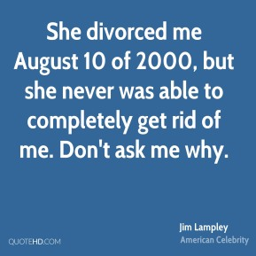 Jim Lampley - She divorced me August 10 of 2000, but she never was able to completely get rid of me. Don't ask me why.