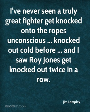 Jim Lampley  - I've never seen a truly great fighter get knocked onto the ropes unconscious ... knocked out cold before ... and I saw Roy Jones get knocked out twice in a row.