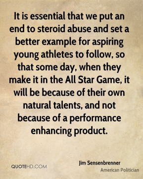 It is essential that we put an end to steroid abuse and set a better example for aspiring young athletes to follow, so that some day, when they make it in the All Star Game, it will be because of their own natural talents, and not because of a performance enhancing product.