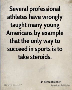 Several professional athletes have wrongly taught many young Americans by example that the only way to succeed in sports is to take steroids.