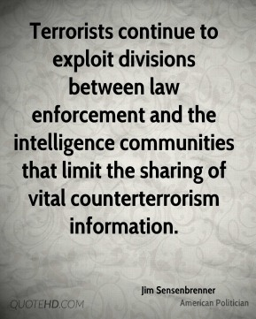 Jim Sensenbrenner - Terrorists continue to exploit divisions between law enforcement and the intelligence communities that limit the sharing of vital counterterrorism information.