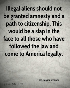 Jim Sensenbrenner  - Illegal aliens should not be granted amnesty and a path to citizenship. This would be a slap in the face to all those who have followed the law and come to America legally.