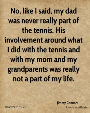 No, like I said, my dad was never really part of the tennis. His involvement around what I did with the tennis and with my mom and my grandparents was really not a part of my life.