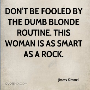 Jimmy Kimmel  - Don't be fooled by the dumb blonde routine. This woman is as smart as a rock.