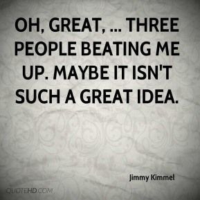 Jimmy Kimmel  - Oh, great, ... Three people beating me up. Maybe it isn't such a great idea.
