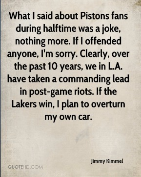 Jimmy Kimmel  - What I said about Pistons fans during halftime was a joke, nothing more. If I offended anyone, I'm sorry. Clearly, over the past 10 years, we in L.A. have taken a commanding lead in post-game riots. If the Lakers win, I plan to overturn my own car.