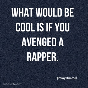 Jimmy Kimmel  - What would be cool is if you avenged a rapper.