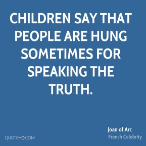 Joan of Arc - Children say that people are hung sometimes for speaking the truth.