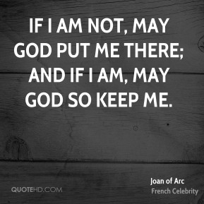 If I am not, may God put me there; and if I am, may God so keep me.