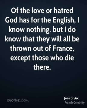Joan of Arc - Of the love or hatred God has for the English, I know nothing, but I do know that they will all be thrown out of France, except those who die there.