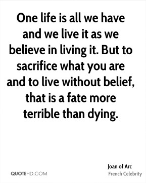 Joan of Arc - One life is all we have and we live it as we believe in living it. But to sacrifice what you are and to live without belief, that is a fate more terrible than dying.