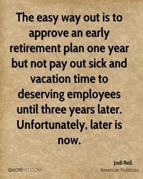 Jodi Rell - The easy way out is to approve an early retirement plan one year but not pay out sick and vacation time to deserving employees until three years later. Unfortunately, later is now.