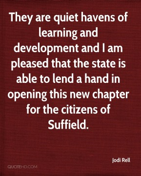 Jodi Rell  - They are quiet havens of learning and development and I am pleased that the state is able to lend a hand in opening this new chapter for the citizens of Suffield.