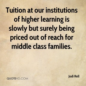Jodi Rell  - Tuition at our institutions of higher learning is slowly but surely being priced out of reach for middle class families.