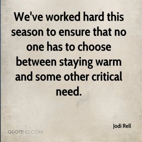 Jodi Rell  - We've worked hard this season to ensure that no one has to choose between staying warm and some other critical need.