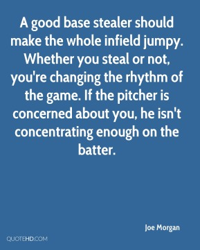 A good base stealer should make the whole infield jumpy. Whether you steal or not, you're changing the rhythm of the game. If the pitcher is concerned about you, he isn't concentrating enough on the batter.