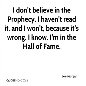 I don't believe in the Prophecy. I haven't read it, and I won't, because it's wrong. I know. I'm in the Hall of Fame.