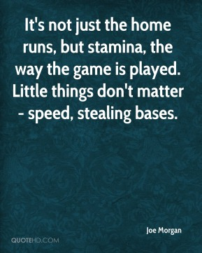 It's not just the home runs, but stamina, the way the game is played. Little things don't matter - speed, stealing bases.