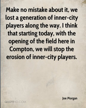 Make no mistake about it, we lost a generation of inner-city players along the way. I think that starting today, with the opening of the field here in Compton, we will stop the erosion of inner-city players.