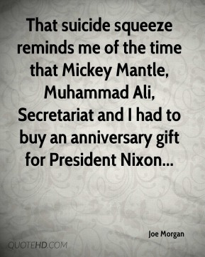 Joe Morgan  - That suicide squeeze reminds me of the time that Mickey Mantle, Muhammad Ali, Secretariat and I had to buy an anniversary gift for President Nixon...