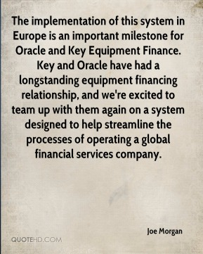 Joe Morgan  - The implementation of this system in Europe is an important milestone for Oracle and Key Equipment Finance. Key and Oracle have had a longstanding equipment financing relationship, and we're excited to team up with them again on a system designed to help streamline the processes of operating a global financial services company.