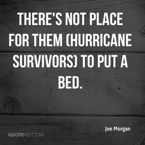 Joe Morgan  - There's not place for them (hurricane survivors) to put a bed.