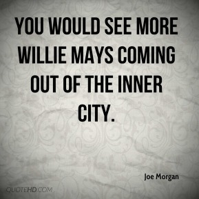 you would see more Willie Mays coming out of the inner city.