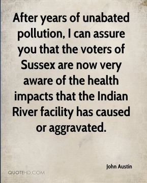 After years of unabated pollution, I can assure you that the voters of Sussex are now very aware of the health impacts that the Indian River facility has caused or aggravated.