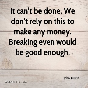 John Austin  - It can't be done. We don't rely on this to make any money. Breaking even would be good enough.