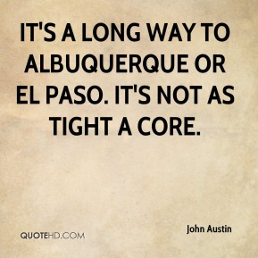 John Austin  - It's a long way to Albuquerque or El Paso. It's not as tight a core.
