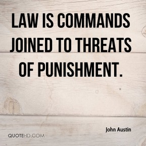 John Austin  - Law is commands joined to threats of punishment.
