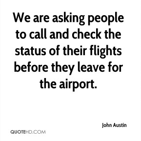 We are asking people to call and check the status of their flights before they leave for the airport.